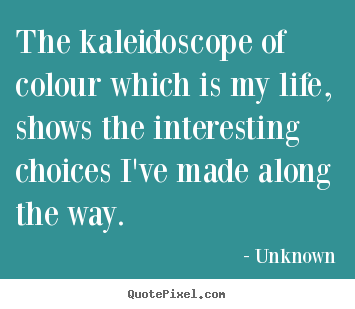 Sayings about life - The kaleidoscope of colour which is my life, shows the..