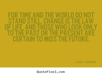 Life sayings - For time and the world do not stand still. change is the law..