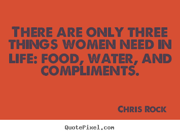 Design photo quotes about life - There are only three things women need in life: food,..