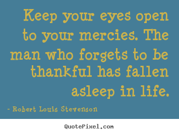 Keep your eyes open to your mercies. the man who forgets to be thankful.. Robert Louis Stevenson popular life quotes