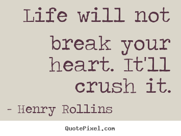 Life sayings - Life will not break your heart. it'll crush it.