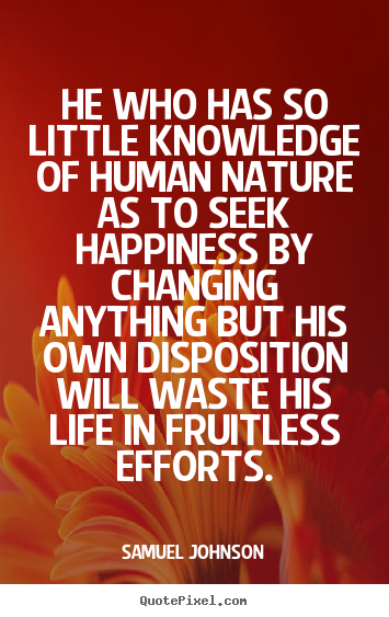 How to make poster quotes about life - He who has so little knowledge of human nature as to seek happiness by..