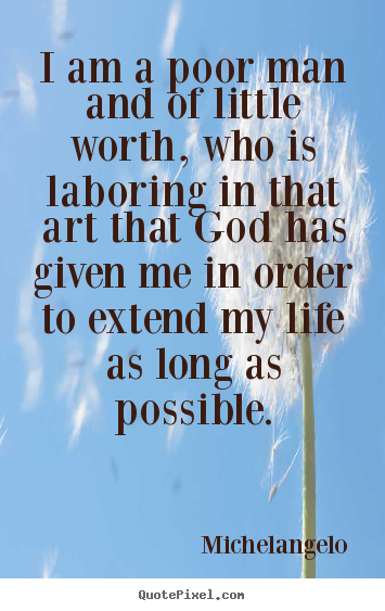 Quotes about life - I am a poor man and of little worth, who is laboring..