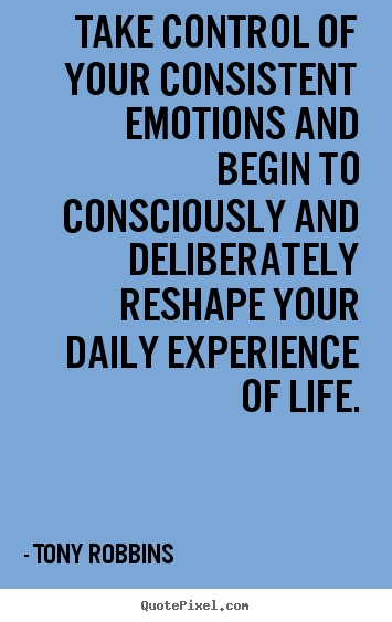 Take control of your consistent emotions and begin to consciously and.. Tony Robbins good life quotes