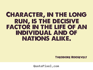 Character, in the long run, is the decisive.. Theodore Roosevelt  life quotes