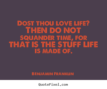 Life quote - Dost thou love life? then do not squander time, for that..