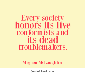 Every society honors its live conformists and its dead troublemakers. Mignon McLaughlin  life quotes
