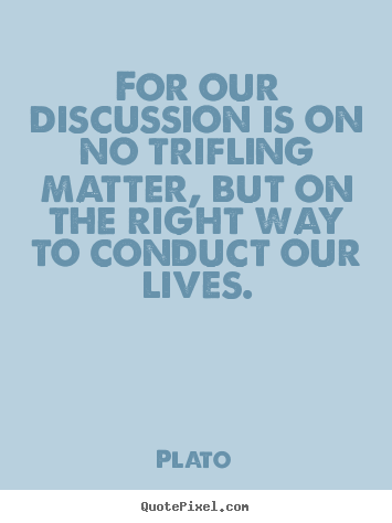 Quote about life - For our discussion is on no trifling matter,..