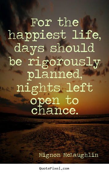 Life quote - For the happiest life, days should be rigorously planned, nights left..