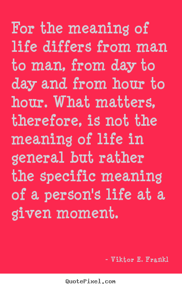 Create custom picture quotes about life - For the meaning of life differs from man to man,..