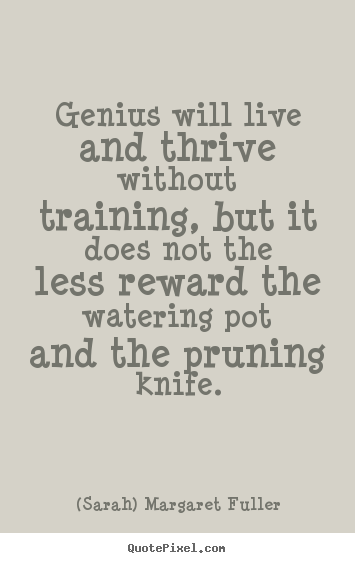 (Sarah) Margaret Fuller picture quotes - Genius will live and thrive without training, but it does not the.. - Life quotes