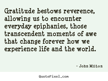 Design your own picture quotes about life - Gratitude bestows reverence, allowing us to encounter everyday..