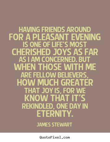 Design custom picture quotes about life - Having friends around for a pleasant evening is one..