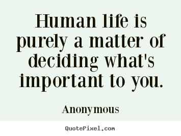Life sayings - Human life is purely a matter of deciding what's..