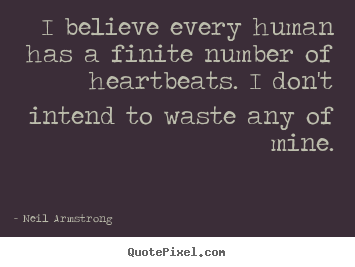 Neil Armstrong picture quotes - I believe every human has a finite number of heartbeats. i don't.. - Life quotes