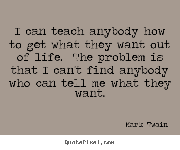 Create your own picture quotes about life - I can teach anybody how to get what they want out of life. the problem..