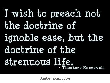 Theodore Roosevelt poster quote - I wish to preach not the doctrine of ignoble ease,.. - Life quote