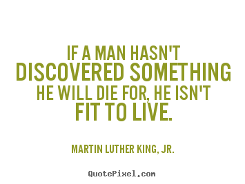 If a man hasn't discovered something he will die.. Martin Luther King, Jr. famous life quote