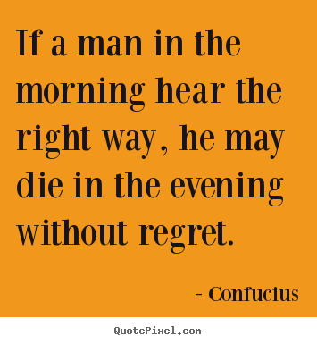 If a man in the morning hear the right way, he may.. Confucius good life quotes