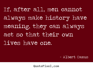 Life quotes - If, after all, men cannot always make history have meaning, they can..