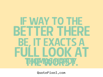 Create custom picture sayings about life - If way to the better there be, it exacts a full look at the worst.