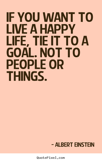 Life quotes - If you want to live a happy life, tie it to a..