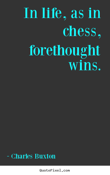Make picture quotes about life - In life, as in chess, forethought wins.