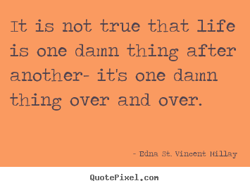 Customize picture quotes about life - It is not true that life is one damn thing..