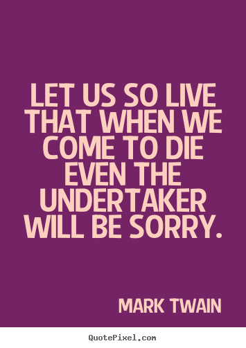 Mark Twain picture sayings - Let us so live that when we come to die even the undertaker.. - Life quotes