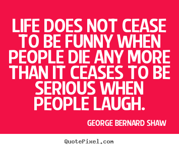 George Bernard Shaw picture quotes - Life does not cease to be funny when people die any more than it ceases.. - Life quotes