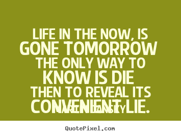 Martin Dansky picture quotes - Life in the now, is gone tomorrow the only way to know is.. - Life quote