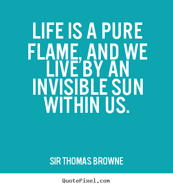 Life is a pure flame, and we live by an invisible sun within us. Sir Thomas Browne famous life quotes