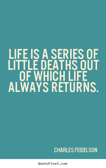 Charles Feidelson picture quotes - Life is a series of little deaths out of which life always.. - Life quote
