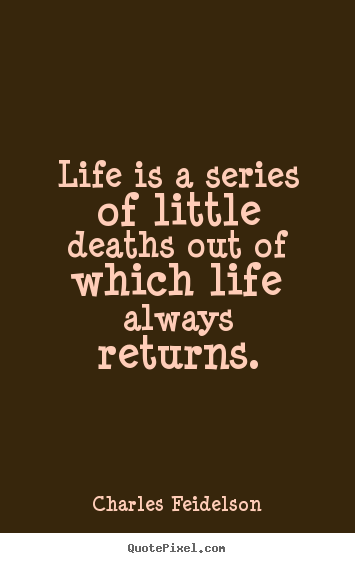 Make picture quotes about life - Life is a series of little deaths out of which life..