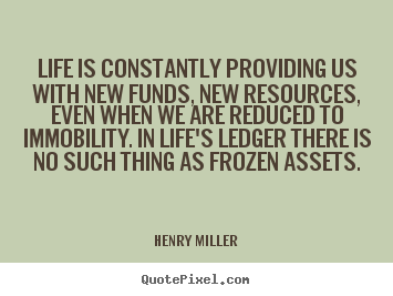 Life is constantly providing us with new funds, new resources,.. Henry Miller top life quotes