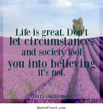 Life quotes - Life is great. don't let circumstances and society fool you into believing..