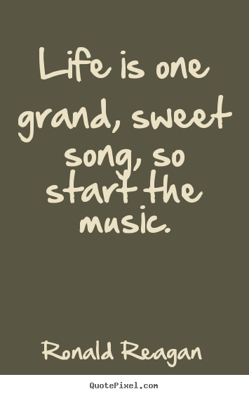 Life is one grand, sweet song, so start the music. Ronald Reagan  life quotes