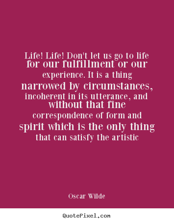 Life! life! don't let us go to life for our fulfillment.. Oscar Wilde  life quotes