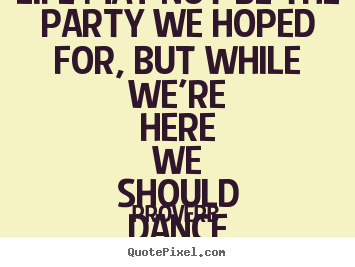 Life may not be the party we hoped for, but while we're here we should.. Proverb good life quote