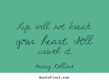Life will not break your heart. it'll crush it. Henry Rollins  life quotes