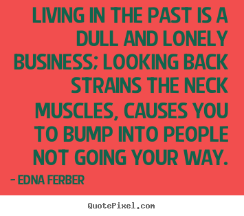 Quotes about life - Living in the past is a dull and lonely business; looking back strains..