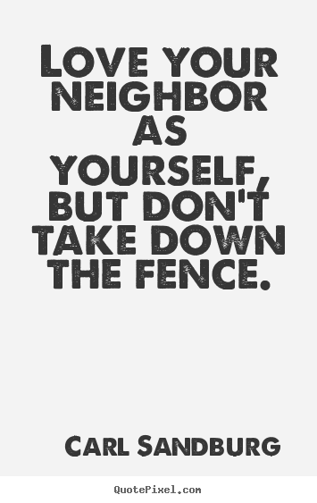 Quotes about life - Love your neighbor as yourself, but don't take down the fence.