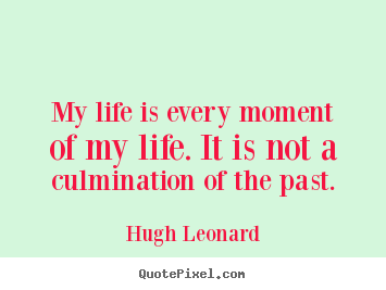 My life is every moment of my life. it is not a culmination of the.. Hugh Leonard popular life quote