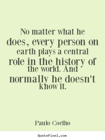 Make image quotes about life - No matter what he does, every person on earth plays a central..