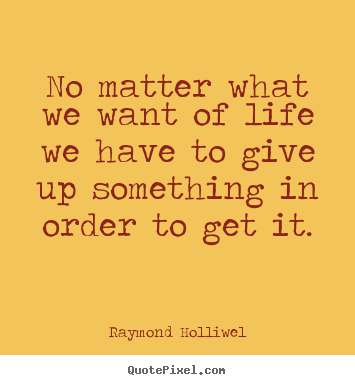 Life quotes - No matter what we want of life we have to give up something..
