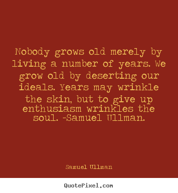 Nobody grows old merely by living a number of years. we grow.. Samuel Ullman best life quote