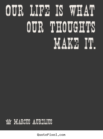 Diy picture quotes about life - Our life is what our thoughts make it.