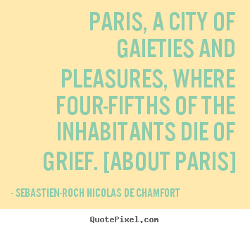 Life quote - Paris, a city of gaieties and pleasures, where four-fifths of..