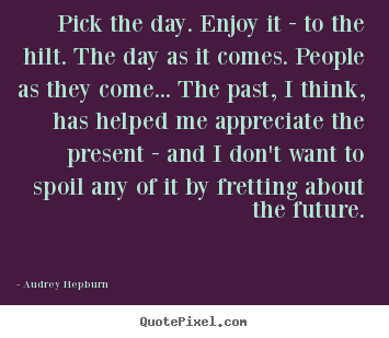 Life quotes - Pick the day. enjoy it - to the hilt. the day as it comes. people..