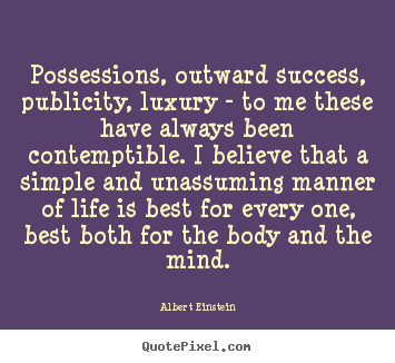 Possessions, outward success, publicity, luxury.. Albert Einstein good life quote